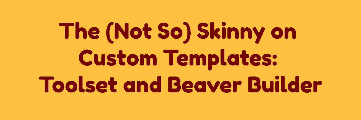 The Not So Skinny on Custom Templates: Toolset, and Beaver Builder