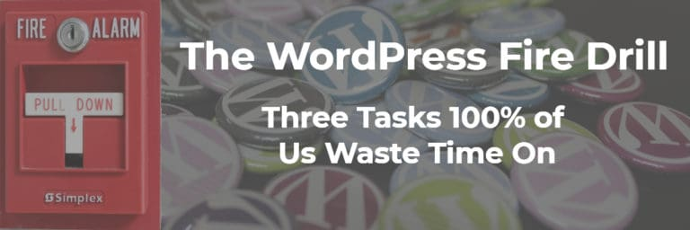 The WordPress Fire Drill – Three Tasks 100% of Us Waste Time On