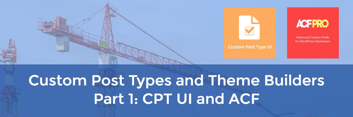 custom post types and theme builders part 1 cpt ui and acf
