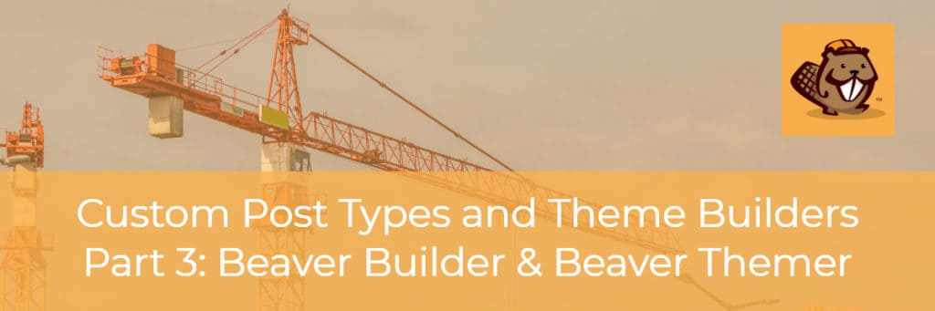 custom post types and theme builders beaver builder and beaver themer