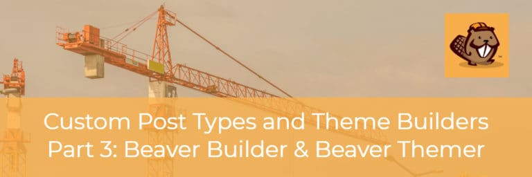 Custom Post Types and Theme Builders – Part Three Beaver Builder and Beaver Themer