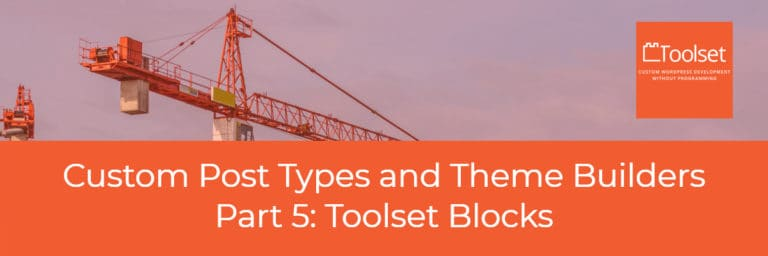Custom Post Types and Theme Builders – Part Five Toolset Blocks