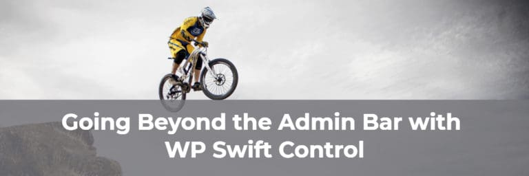 Going Beyond the Admin Bar with WP Swift Control