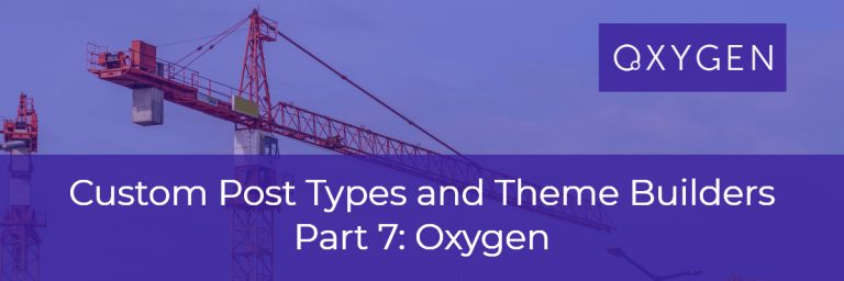 Custom Post Types and Theme Builders – Part Seven Oxygen