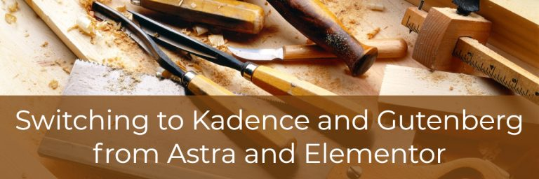 Switching to Kadence and Gutenberg from Astra and Elementor