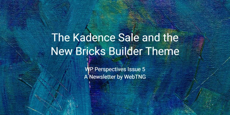 WP Perspectives Issue 5:  The Kadence Sale and the New Bricks Builder Theme